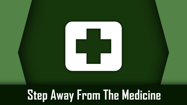 Step Away From The Medicine